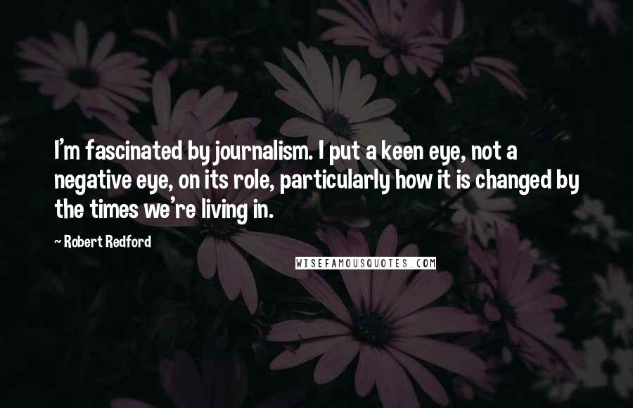 Robert Redford quotes: I'm fascinated by journalism. I put a keen eye, not a negative eye, on its role, particularly how it is changed by the times we're living in.