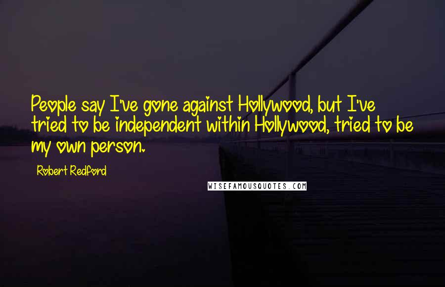 Robert Redford quotes: People say I've gone against Hollywood, but I've tried to be independent within Hollywood, tried to be my own person.