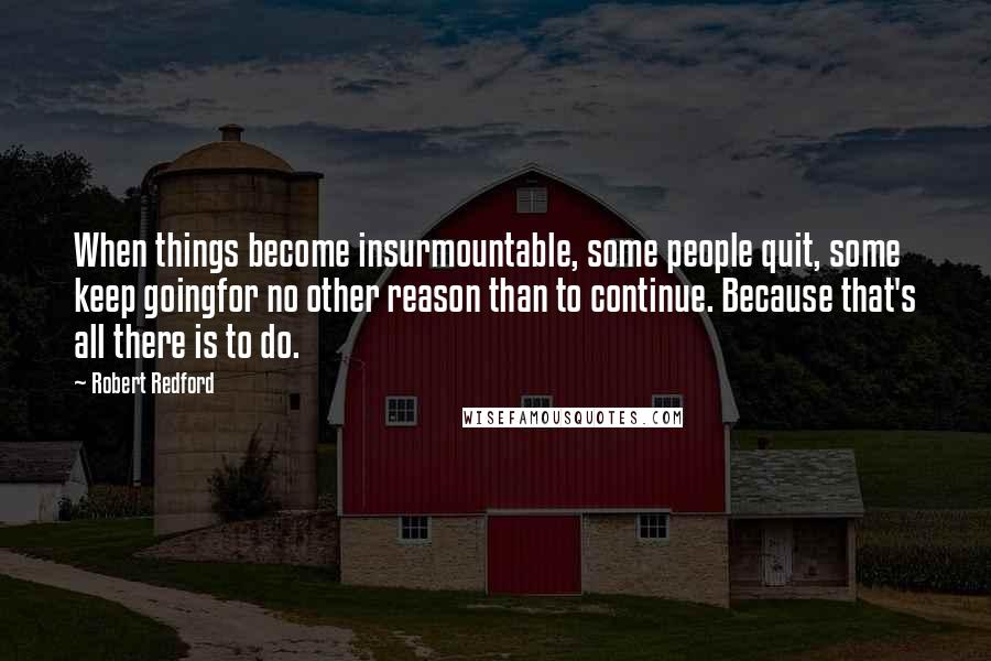 Robert Redford quotes: When things become insurmountable, some people quit, some keep goingfor no other reason than to continue. Because that's all there is to do.