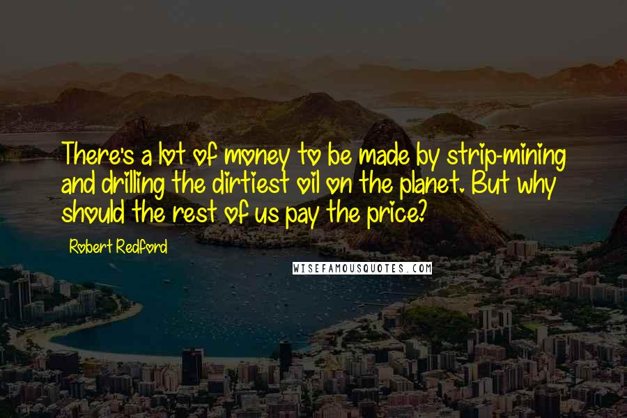 Robert Redford quotes: There's a lot of money to be made by strip-mining and drilling the dirtiest oil on the planet. But why should the rest of us pay the price?