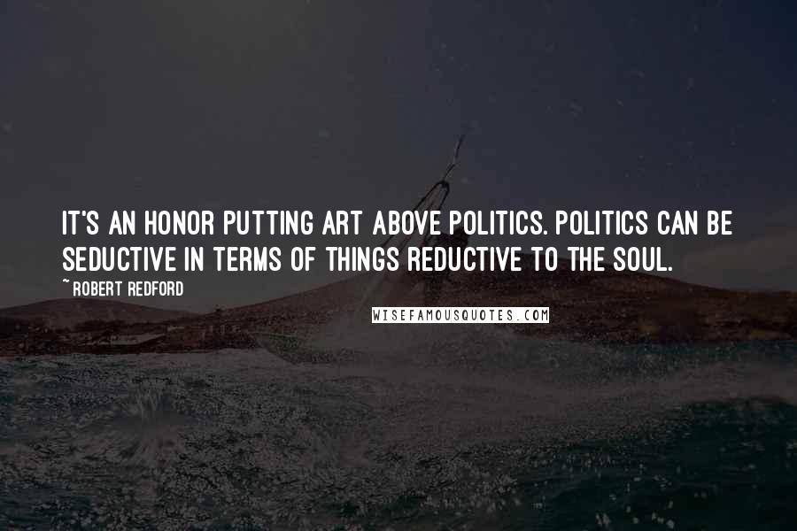 Robert Redford quotes: It's an honor putting art above politics. Politics can be seductive in terms of things reductive to the soul.