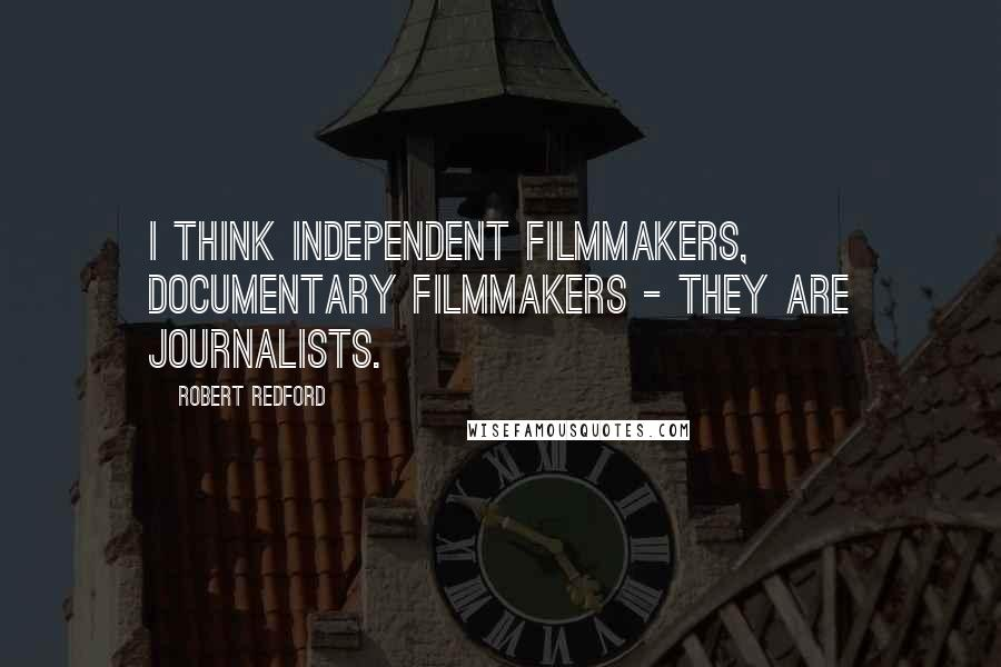 Robert Redford quotes: I think independent filmmakers, documentary filmmakers - they are journalists.