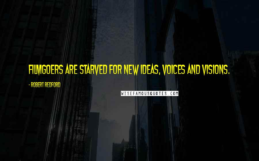 Robert Redford quotes: Filmgoers are starved for new ideas, voices and visions.