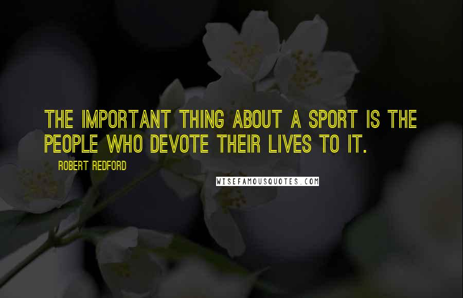 Robert Redford quotes: The important thing about a sport is the people who devote their lives to it.