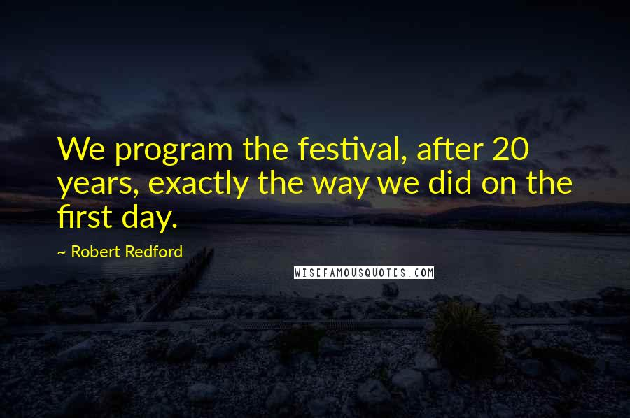 Robert Redford quotes: We program the festival, after 20 years, exactly the way we did on the first day.