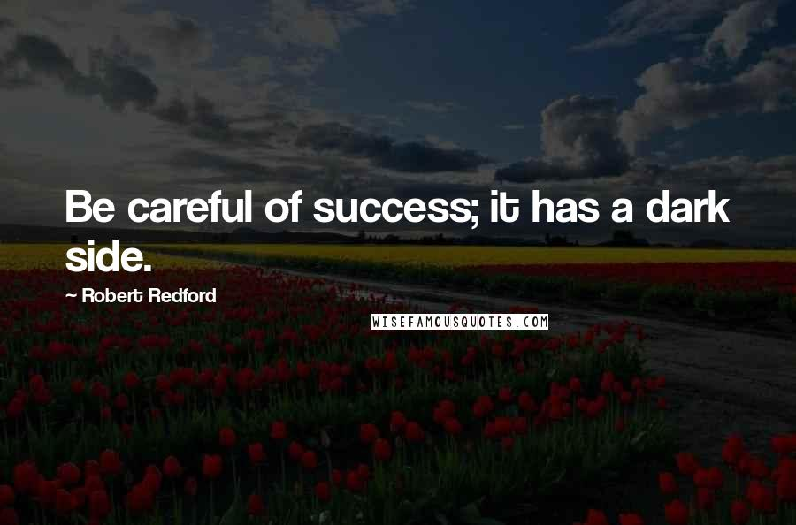 Robert Redford quotes: Be careful of success; it has a dark side.