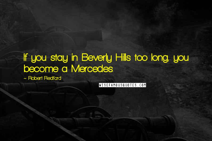 Robert Redford quotes: If you stay in Beverly Hills too long, you become a Mercedes.