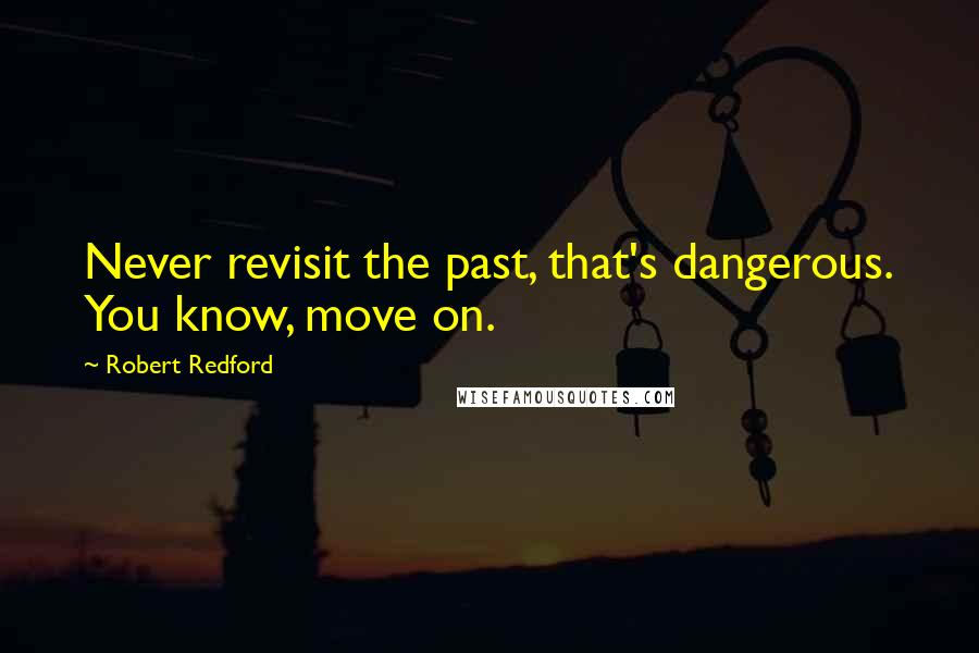Robert Redford quotes: Never revisit the past, that's dangerous. You know, move on.