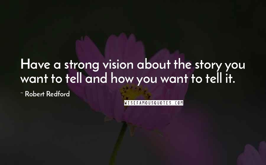 Robert Redford quotes: Have a strong vision about the story you want to tell and how you want to tell it.