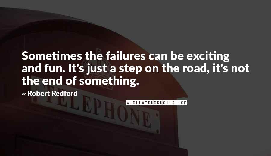 Robert Redford quotes: Sometimes the failures can be exciting and fun. It's just a step on the road, it's not the end of something.