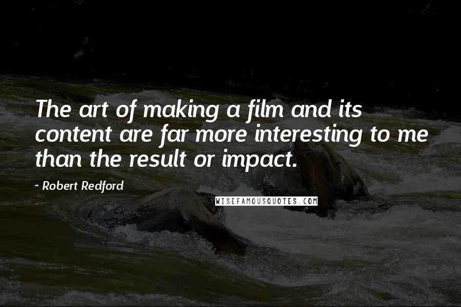 Robert Redford quotes: The art of making a film and its content are far more interesting to me than the result or impact.