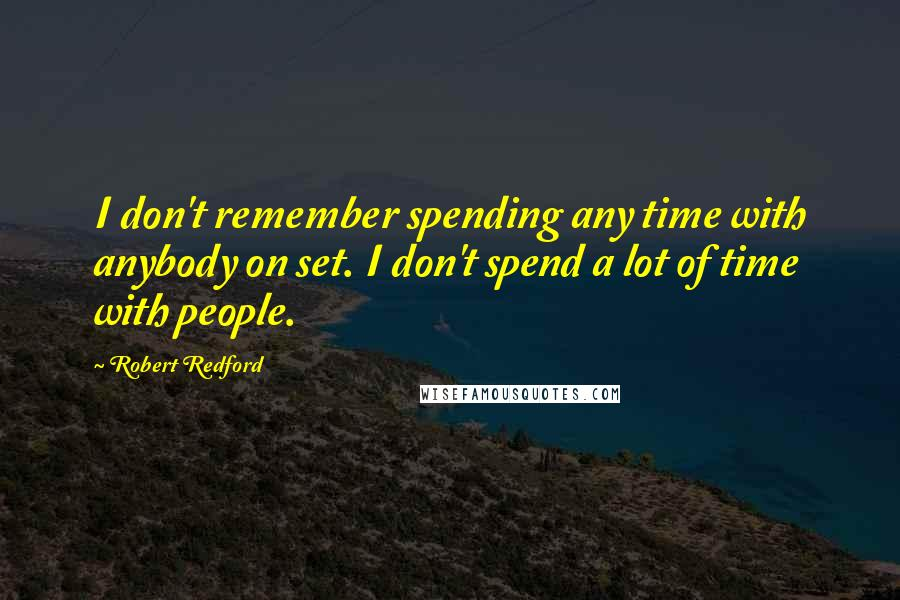 Robert Redford quotes: I don't remember spending any time with anybody on set. I don't spend a lot of time with people.