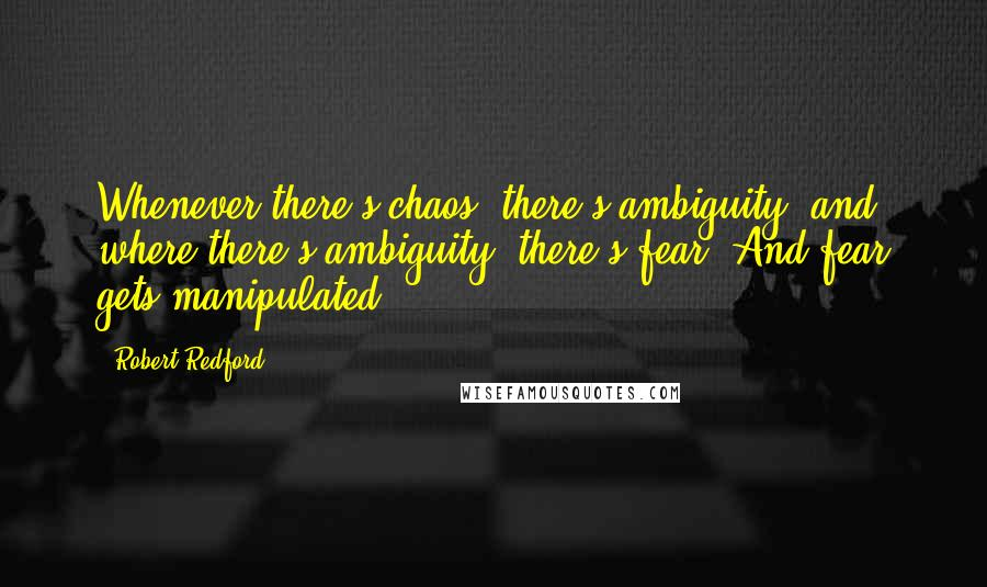 Robert Redford quotes: Whenever there's chaos, there's ambiguity, and where there's ambiguity, there's fear. And fear gets manipulated.
