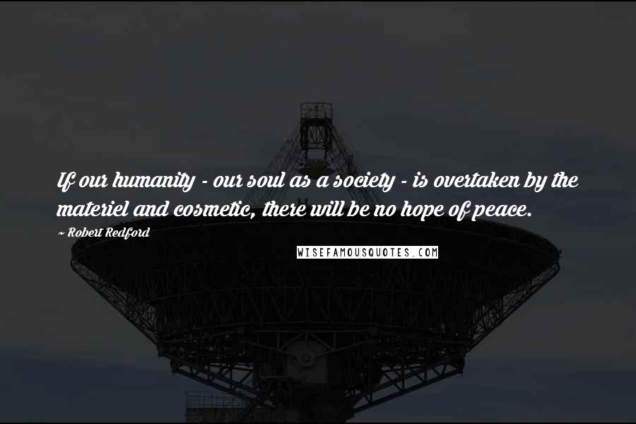 Robert Redford quotes: If our humanity - our soul as a society - is overtaken by the materiel and cosmetic, there will be no hope of peace.