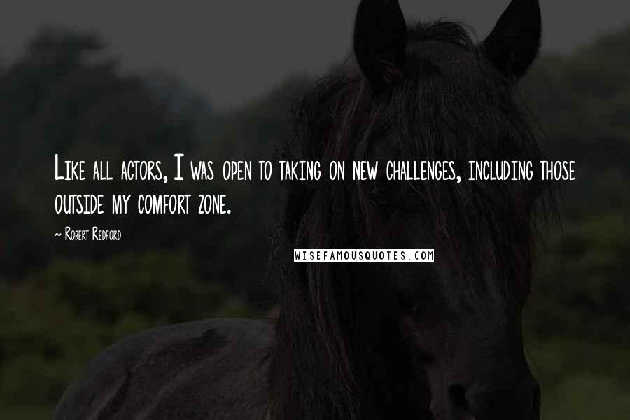 Robert Redford quotes: Like all actors, I was open to taking on new challenges, including those outside my comfort zone.