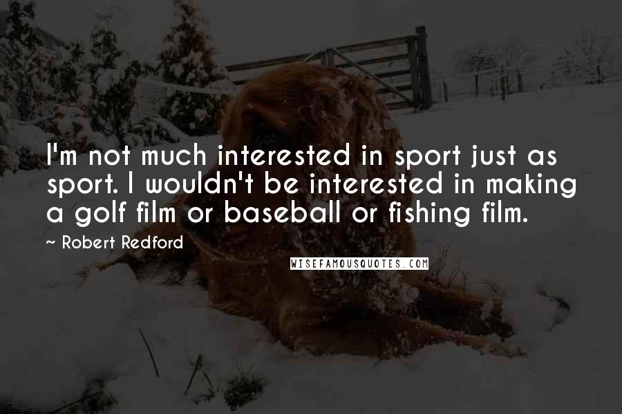 Robert Redford quotes: I'm not much interested in sport just as sport. I wouldn't be interested in making a golf film or baseball or fishing film.