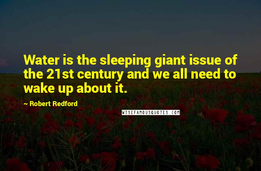 Robert Redford quotes: Water is the sleeping giant issue of the 21st century and we all need to wake up about it.