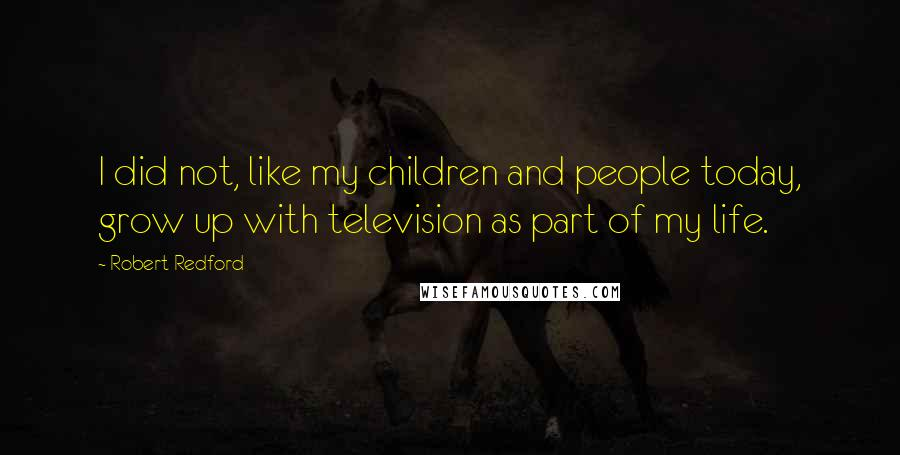 Robert Redford quotes: I did not, like my children and people today, grow up with television as part of my life.