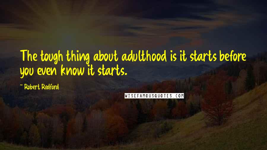 Robert Redford quotes: The tough thing about adulthood is it starts before you even know it starts.