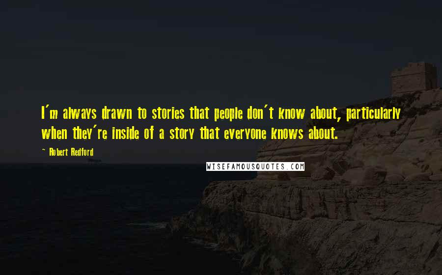 Robert Redford quotes: I'm always drawn to stories that people don't know about, particularly when they're inside of a story that everyone knows about.