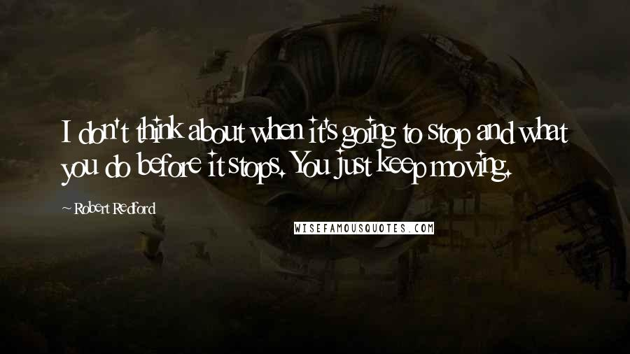 Robert Redford quotes: I don't think about when it's going to stop and what you do before it stops. You just keep moving.