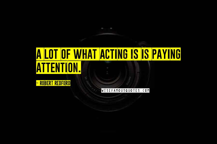 Robert Redford quotes: A lot of what acting is is paying attention.