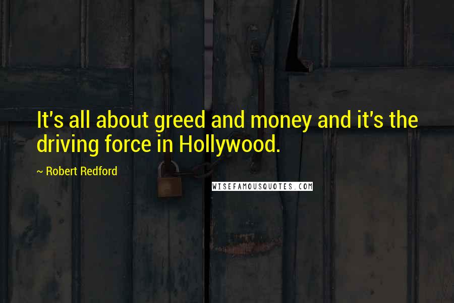 Robert Redford quotes: It's all about greed and money and it's the driving force in Hollywood.