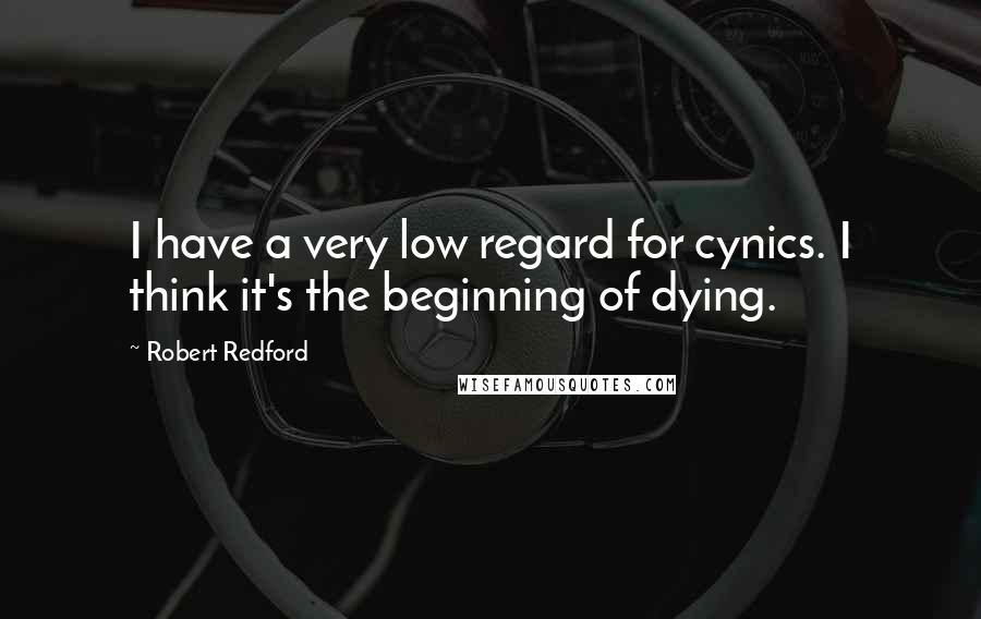 Robert Redford quotes: I have a very low regard for cynics. I think it's the beginning of dying.