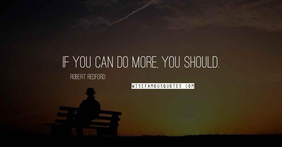 Robert Redford quotes: If you can do more, you should.