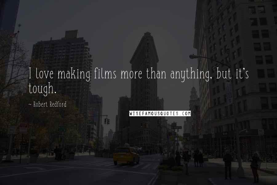 Robert Redford quotes: I love making films more than anything, but it's tough.