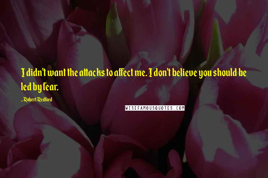 Robert Redford quotes: I didn't want the attacks to affect me. I don't believe you should be led by fear.