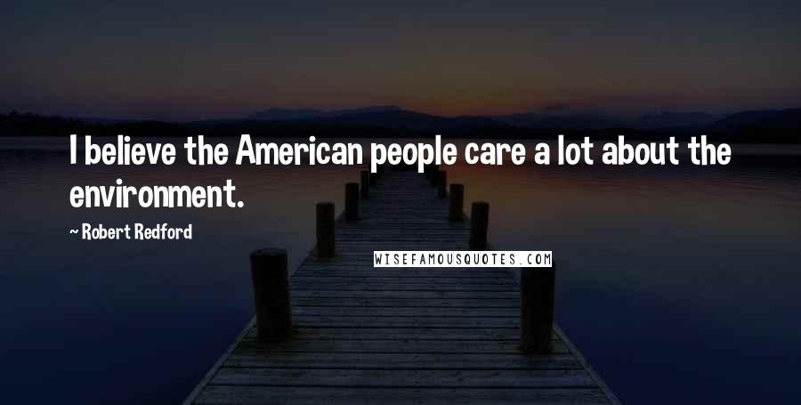 Robert Redford quotes: I believe the American people care a lot about the environment.