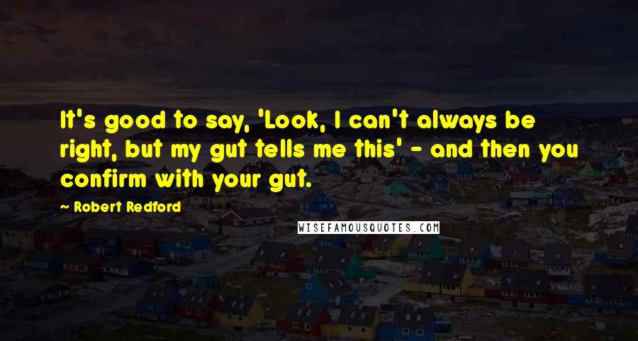 Robert Redford quotes: It's good to say, 'Look, I can't always be right, but my gut tells me this' - and then you confirm with your gut.