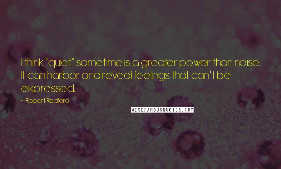 """Robert Redford quotes: I think """"quiet"""" sometime is a greater power than noise. It can harbor and reveal feelings that can't be expressed."""