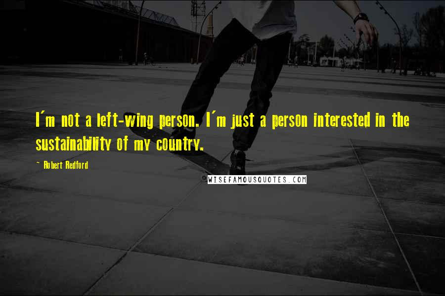Robert Redford quotes: I'm not a left-wing person. I'm just a person interested in the sustainability of my country.