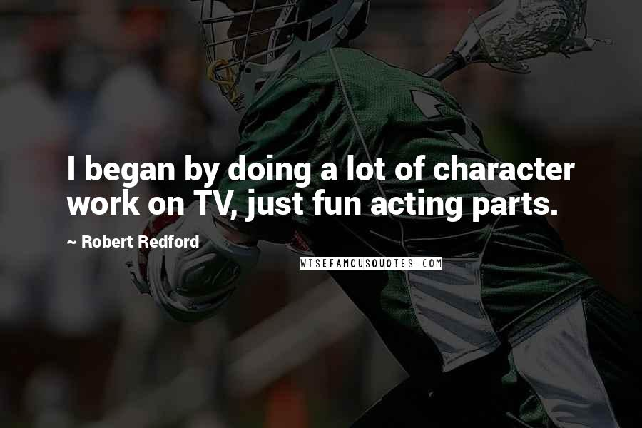 Robert Redford quotes: I began by doing a lot of character work on TV, just fun acting parts.