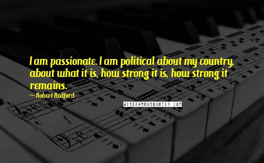 Robert Redford quotes: I am passionate. I am political about my country, about what it is, how strong it is, how strong it remains.