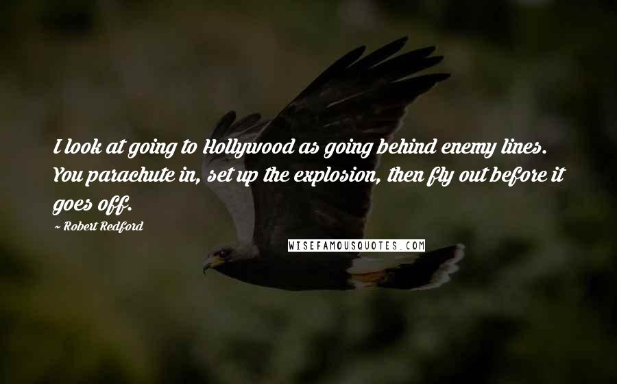 Robert Redford quotes: I look at going to Hollywood as going behind enemy lines. You parachute in, set up the explosion, then fly out before it goes off.