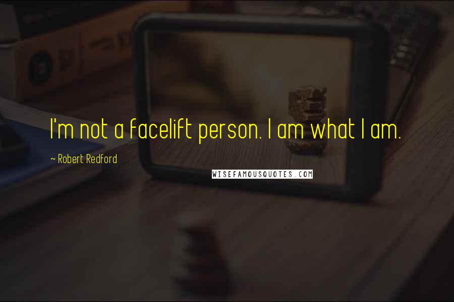 Robert Redford quotes: I'm not a facelift person. I am what I am.