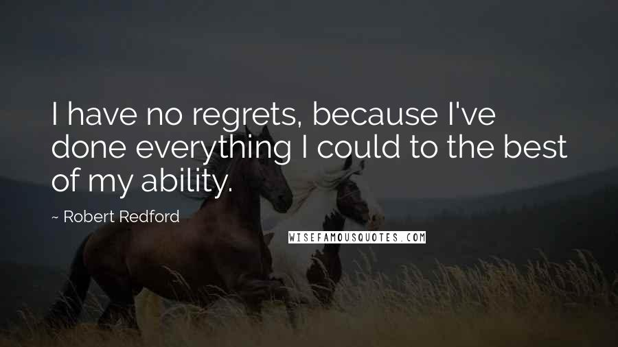 Robert Redford quotes: I have no regrets, because I've done everything I could to the best of my ability.