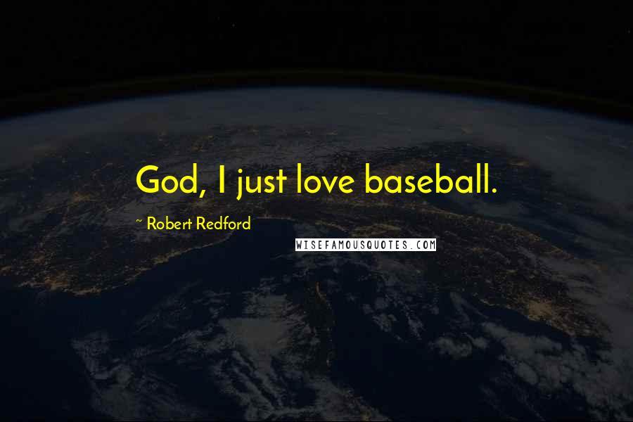 Robert Redford quotes: God, I just love baseball.