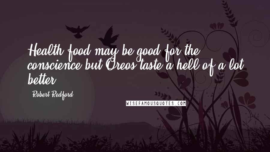 Robert Redford quotes: Health food may be good for the conscience but Oreos taste a hell of a lot better.