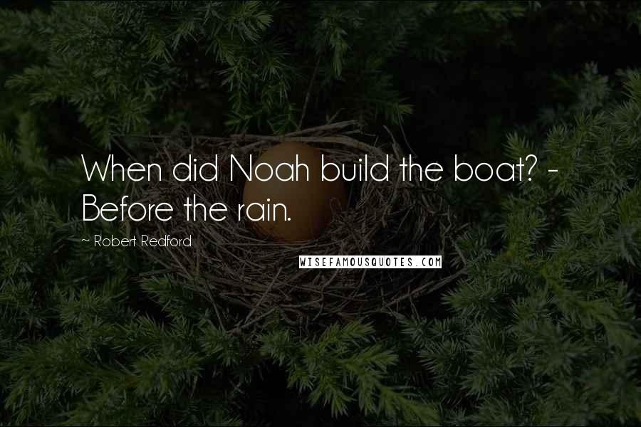 Robert Redford quotes: When did Noah build the boat? - Before the rain.