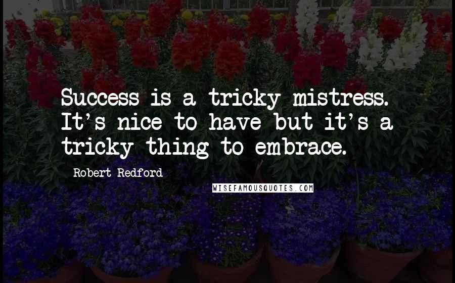 Robert Redford quotes: Success is a tricky mistress. It's nice to have but it's a tricky thing to embrace.