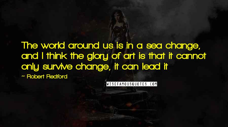 Robert Redford quotes: The world around us is in a sea change, and I think the glory of art is that it cannot only survive change, it can lead it