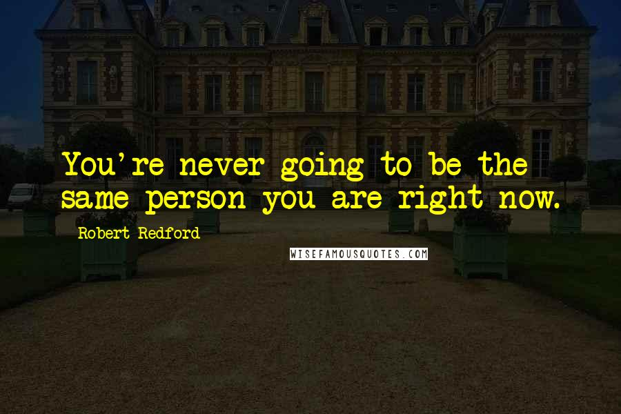 Robert Redford quotes: You're never going to be the same person you are right now.