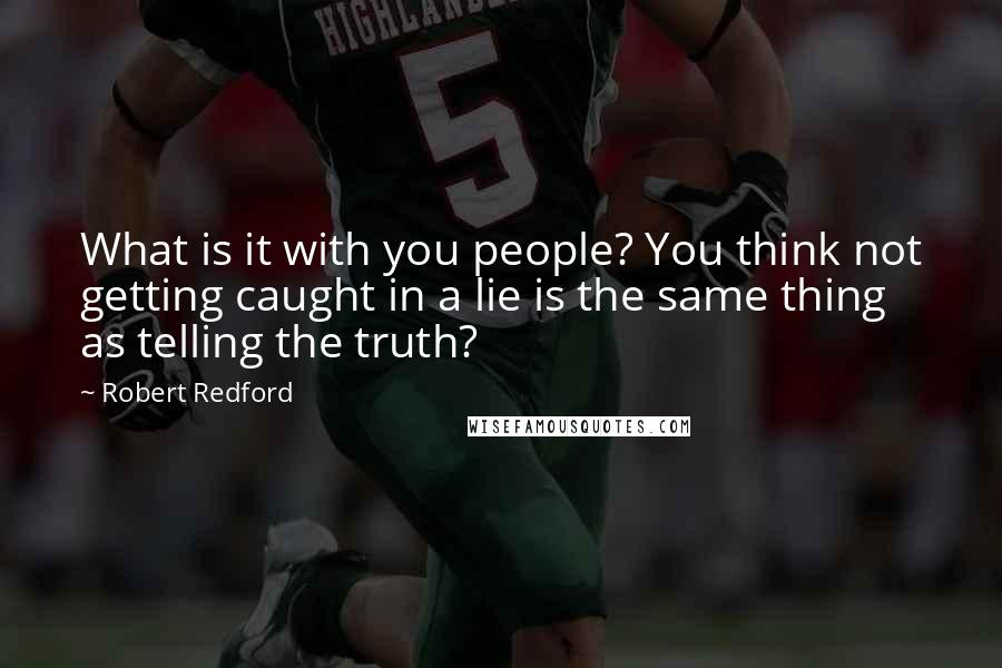 Robert Redford quotes: What is it with you people? You think not getting caught in a lie is the same thing as telling the truth?