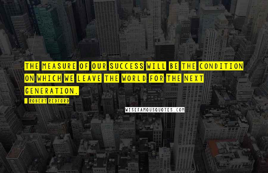Robert Redford quotes: The measure of our success will be the condition on which we leave the world for the next generation.