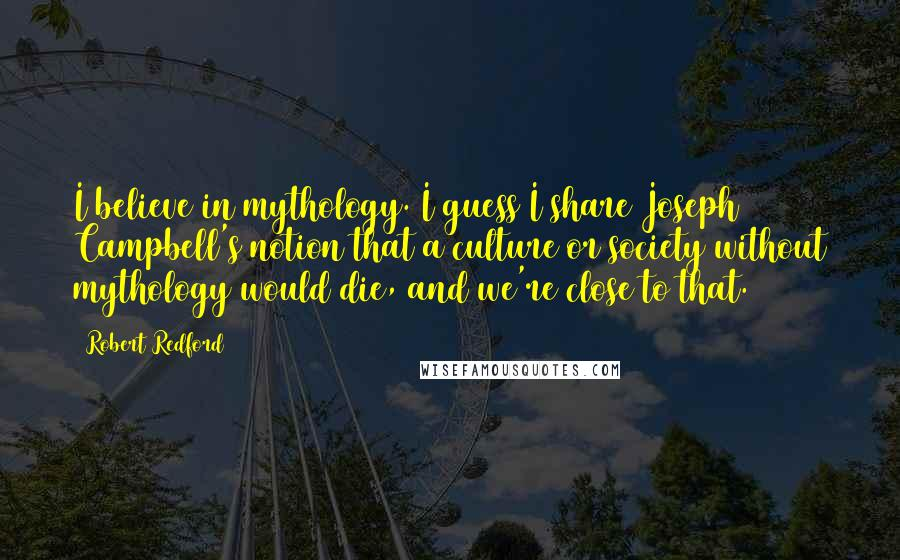 Robert Redford quotes: I believe in mythology. I guess I share Joseph Campbell's notion that a culture or society without mythology would die, and we're close to that.