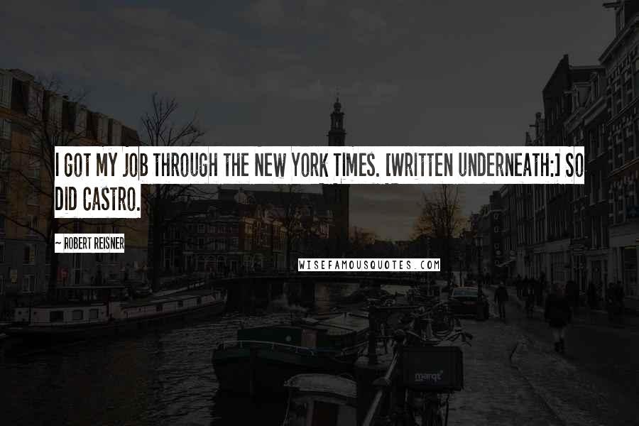 Robert Reisner quotes: I got my job through the New York Times. [Written underneath:] So did Castro.